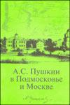 А.С. Пушкин в Подмосковье и Москве