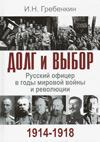 Долг и выбор: русский офицер в годы мировой войны и революции 1914–1918 гг.