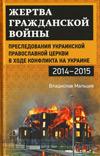 Жертва гражданской войны: Преследования Украинской православной церкви в ходе конфликта на Украине, 2014–2015 гг.