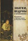 Знатки, ведуны и чернокнижники: колдовство и бытовая магия на Русском Севере