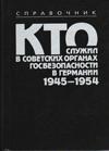 Кто служил в советских органах госбезопасности в Германии 1945–1954: Справочник