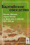 Балтийское соседство: Россия, Швеция, страны Балтии на фоне эпох и событий XIX–XXI вв.
