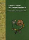 Города и веси средневековой Руси: археология, история, культура