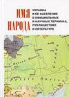 Имя народа: Украина и ее население в официальных и научных терминах, публицистике и литературе